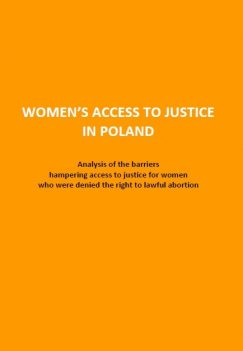 Report: Women's Access to Justice in Poland. Analysis of the barriers hampering access to justice for women who were denied the right to lawful abortion